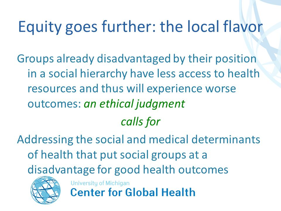 Equity goes further: the local flavor Groups already disadvantaged by their position in a social hierarchy have less access to health resources and thus will experience worse outcomes: an ethical judgment calls for Addressing the social and medical determinants of health that put social groups at a disadvantage for good health outcomes