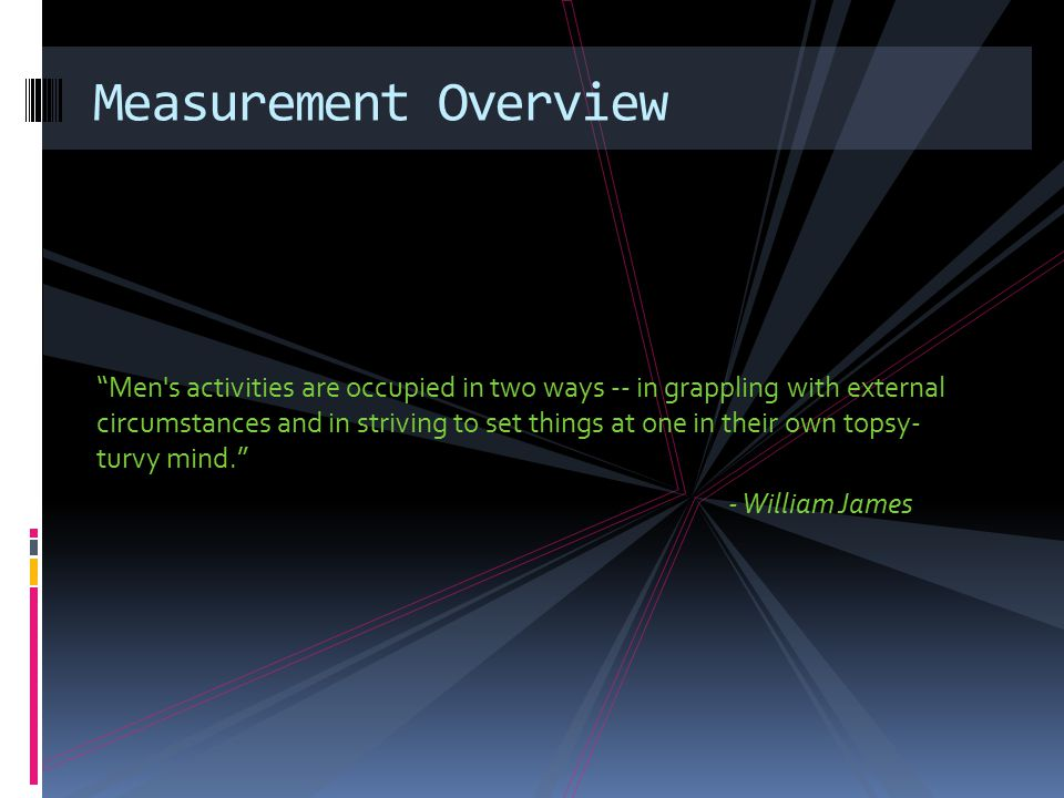 Men s activities are occupied in two ways -- in grappling with external circumstances and in striving to set things at one in their own topsy- turvy mind. - William James Measurement Overview