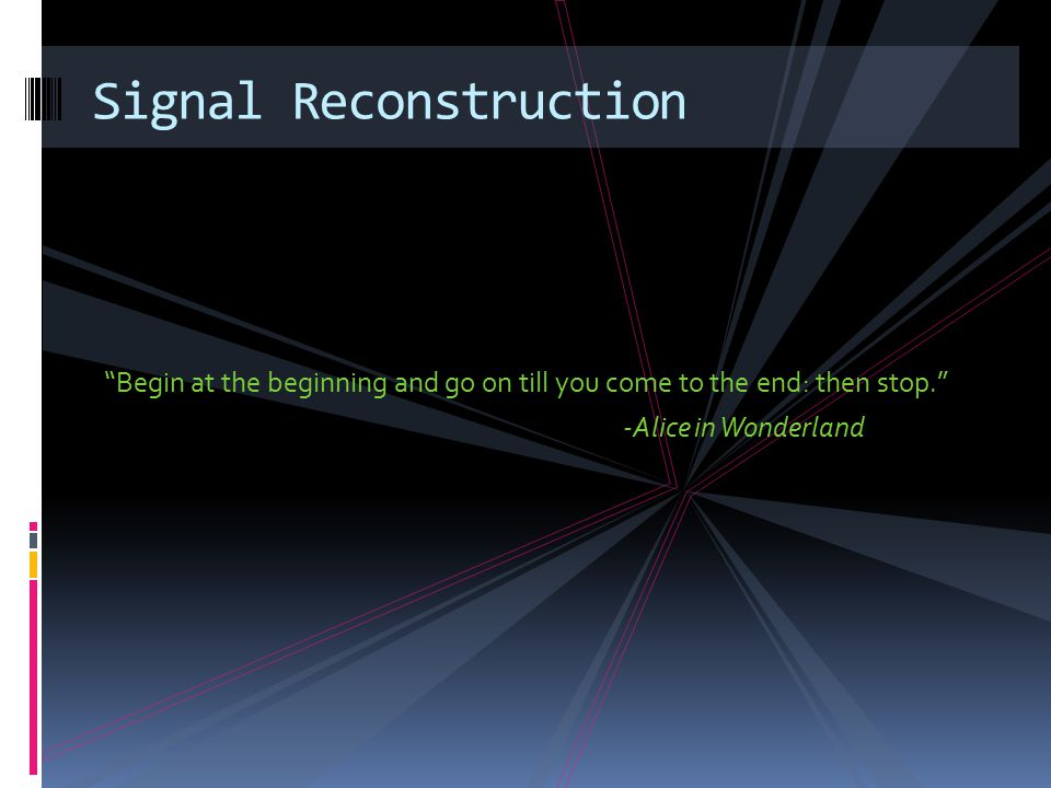 Begin at the beginning and go on till you come to the end: then stop. -Alice in Wonderland Signal Reconstruction
