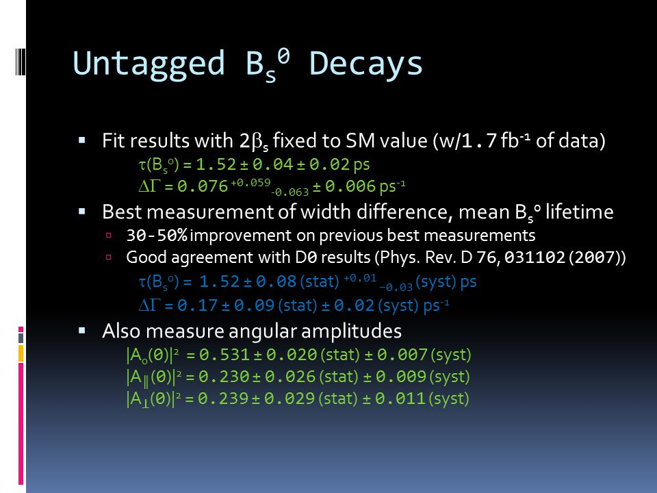 Untagged B s 0 Decays  Fit results with 2 s fixed to SM value (w/ 1.7 fb -1 of data)  (B s 0 ) = 1.52 ± 0.04 ± 0.02 ps  = 0.076 + 0.059 - 0.063 ± 0.006 ps -1  Best measurement of width difference, mean B s 0 lifetime  30-50% improvement on previous best measurements  Good agreement with D 0 results (Phys.