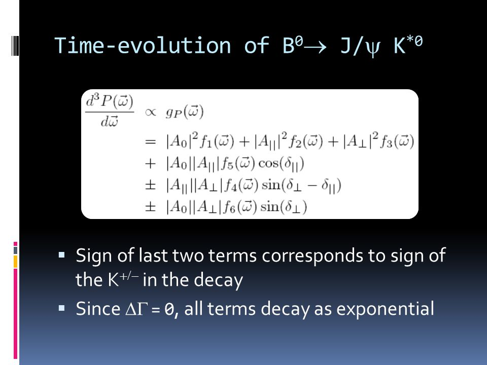 Time-evolution of B 0  J/ K *0  Sign of last two terms corresponds to sign of the K  in the decay  Since  = 0, all terms decay as exponential