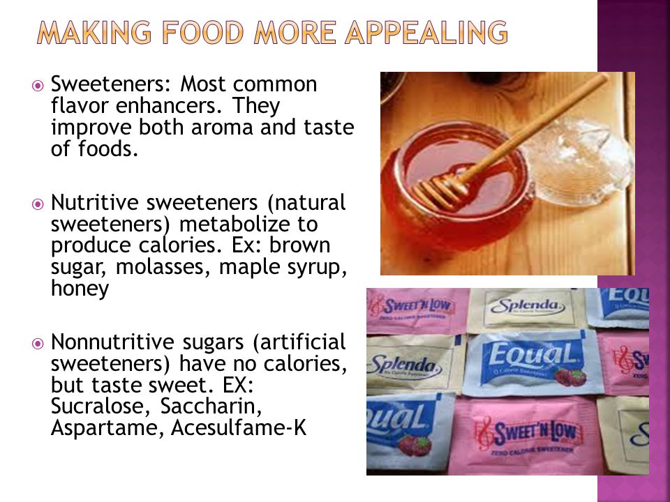  Sweeteners: Most common flavor enhancers. They improve both aroma and taste of foods.