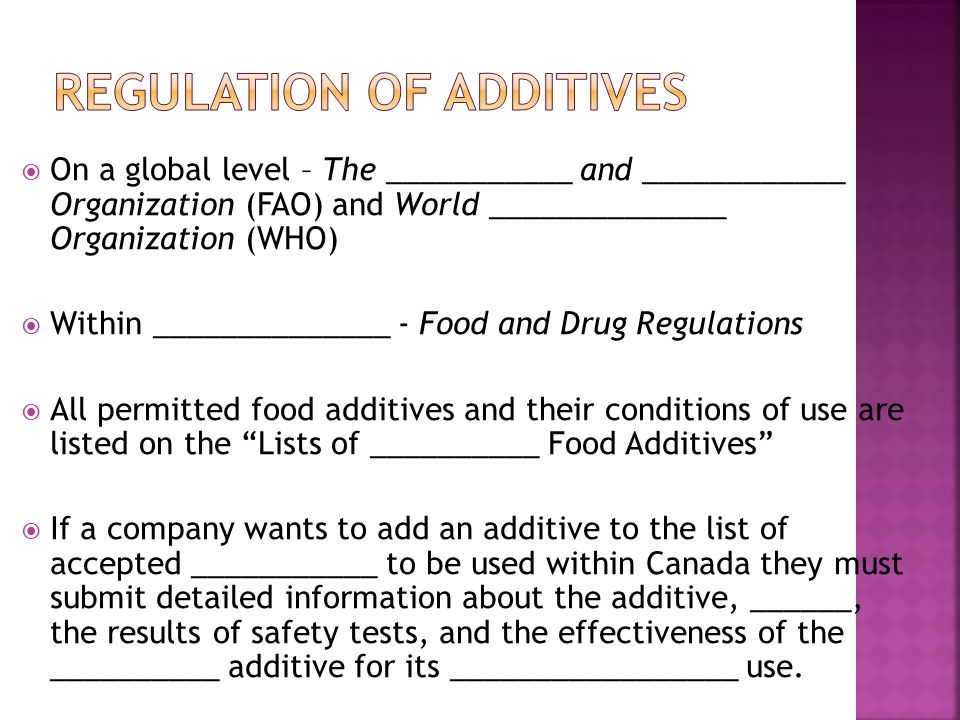  On a global level – The ___________ and ____________ Organization (FAO) and World ______________ Organization (WHO)  Within ______________ - Food and Drug Regulations  All permitted food additives and their conditions of use are listed on the Lists of __________ Food Additives  If a company wants to add an additive to the list of accepted ___________ to be used within Canada they must submit detailed information about the additive, ______, the results of safety tests, and the effectiveness of the __________ additive for its _________________ use.