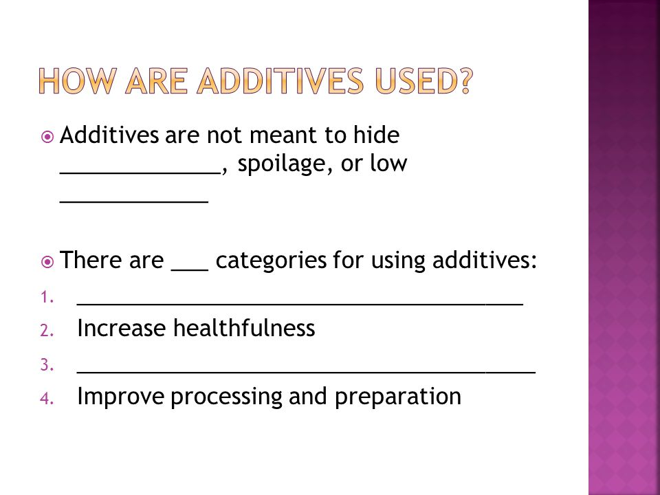  Additives are not meant to hide _____________, spoilage, or low ____________  There are ___ categories for using additives: 1.