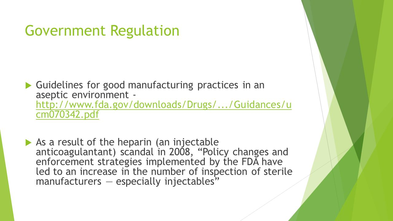 Government Regulation  Guidelines for good manufacturing practices in an aseptic environment - http://www.fda.gov/downloads/Drugs/.../Guidances/u cm070342.pdf http://www.fda.gov/downloads/Drugs/.../Guidances/u cm070342.pdf  As a result of the heparin (an injectable anticoagulantant) scandal in 2008, Policy changes and enforcement strategies implemented by the FDA have led to an increase in the number of inspection of sterile manufacturers — especially injectables