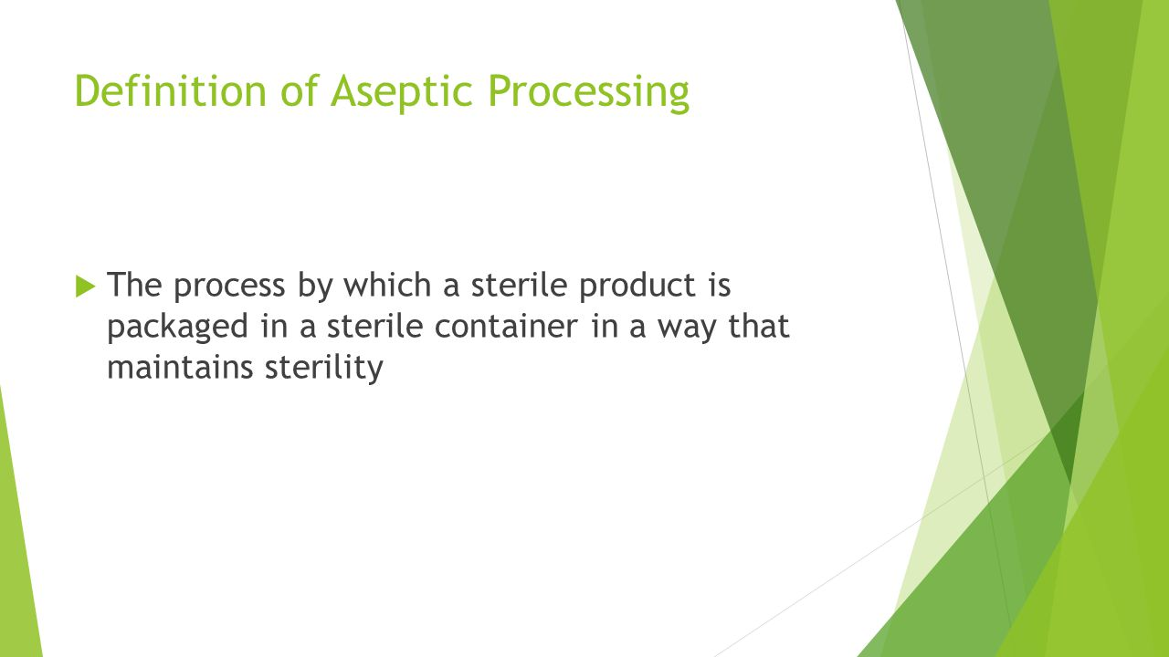 Definition of Aseptic Processing  The process by which a sterile product is packaged in a sterile container in a way that maintains sterility