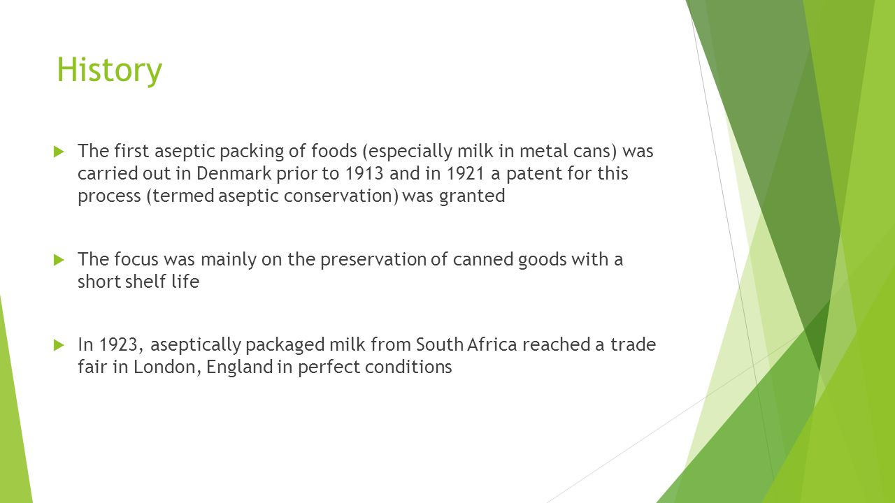 History  The first aseptic packing of foods (especially milk in metal cans) was carried out in Denmark prior to 1913 and in 1921 a patent for this process (termed aseptic conservation) was granted  The focus was mainly on the preservation of canned goods with a short shelf life  In 1923, aseptically packaged milk from South Africa reached a trade fair in London, England in perfect conditions