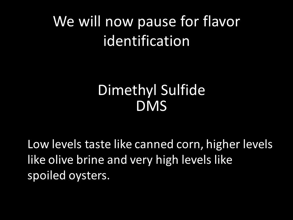 We will now pause for flavor identification Dimethyl Sulfide DMS Low levels taste like canned corn, higher levels like olive brine and very high levels like spoiled oysters.