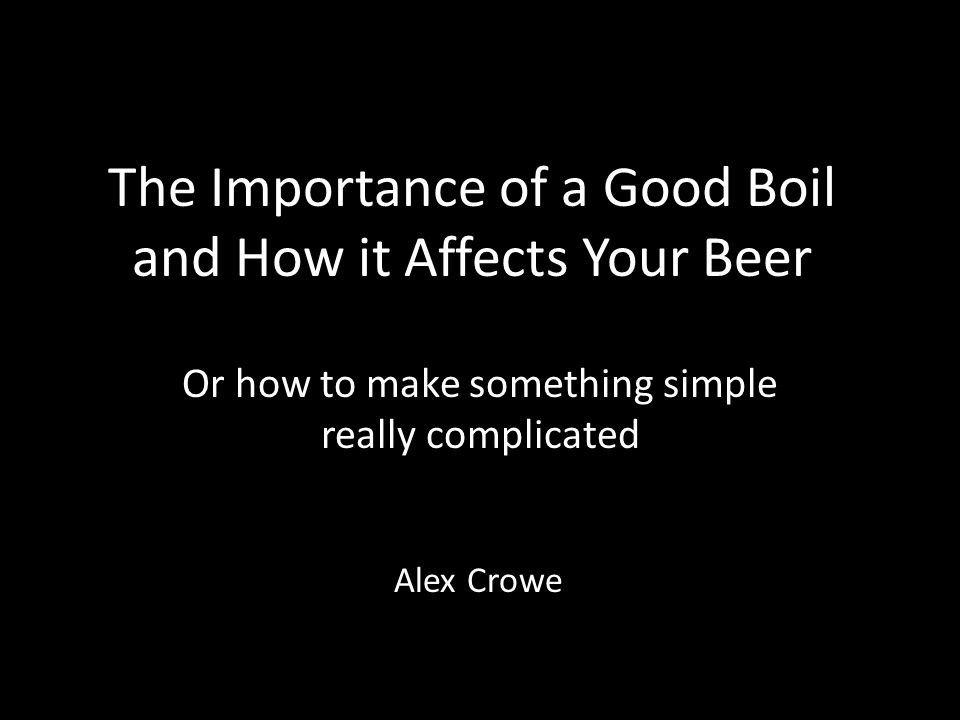The Importance of a Good Boil and How it Affects Your Beer Or how to make something simple really complicated Alex Crowe