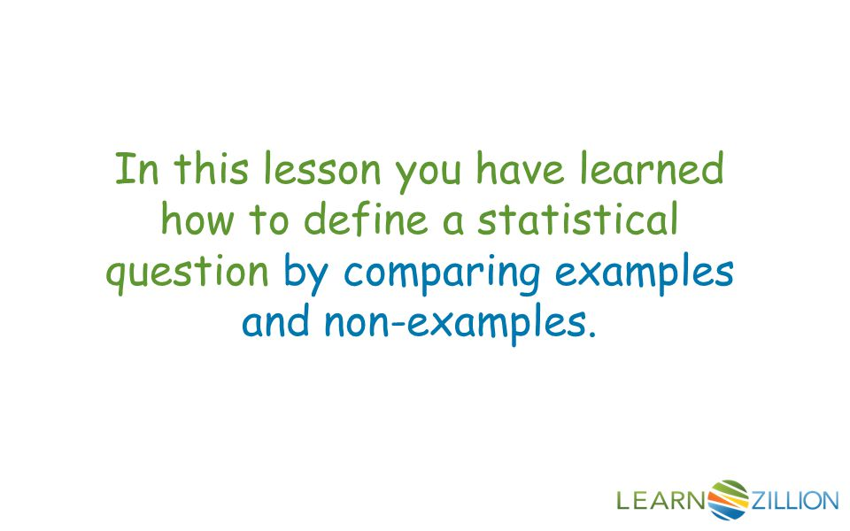 In this lesson you have learned how to define a statistical question by comparing examples and non-examples.