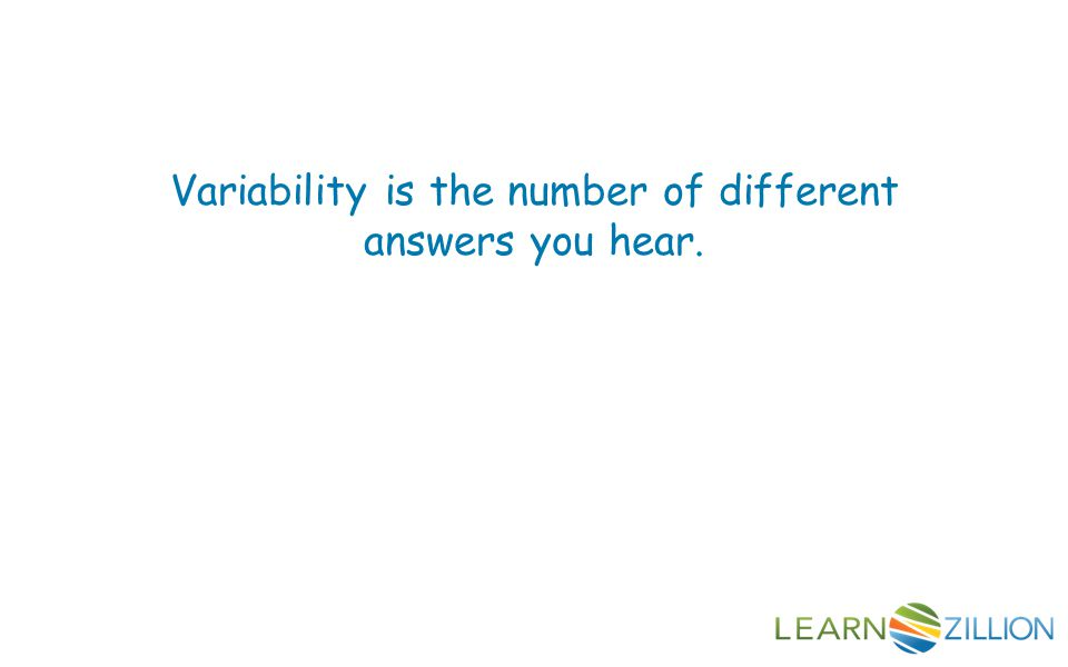 Variability is the number of different answers you hear.