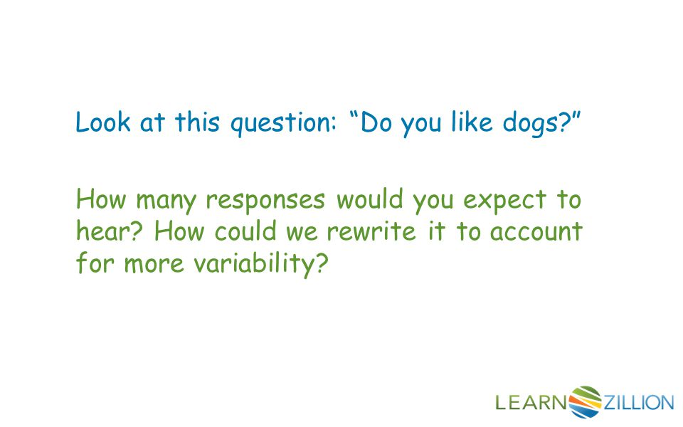 Look at this question: Do you like dogs How many responses would you expect to hear.