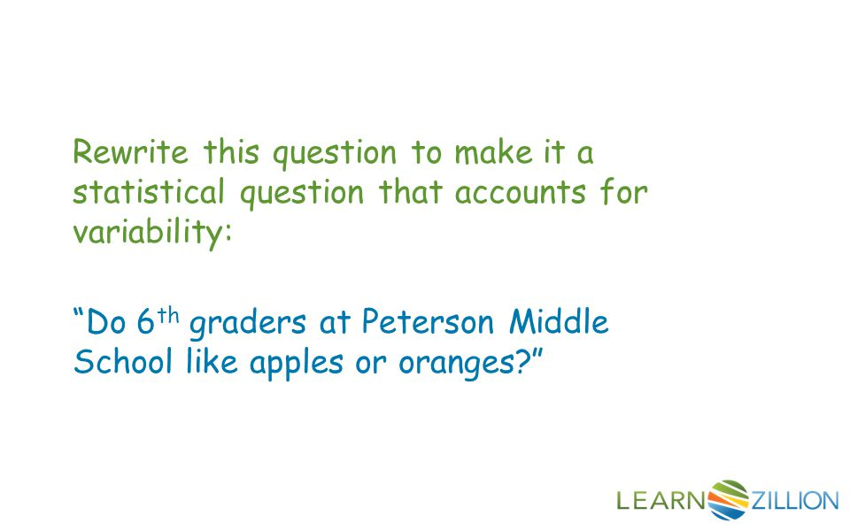 Rewrite this question to make it a statistical question that accounts for variability: Do 6 th graders at Peterson Middle School like apples or oranges