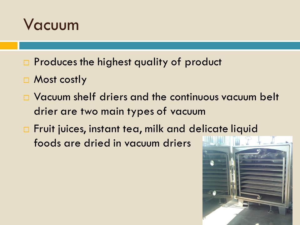 Vacuum  Produces the highest quality of product  Most costly  Vacuum shelf driers and the continuous vacuum belt drier are two main types of vacuum  Fruit juices, instant tea, milk and delicate liquid foods are dried in vacuum driers