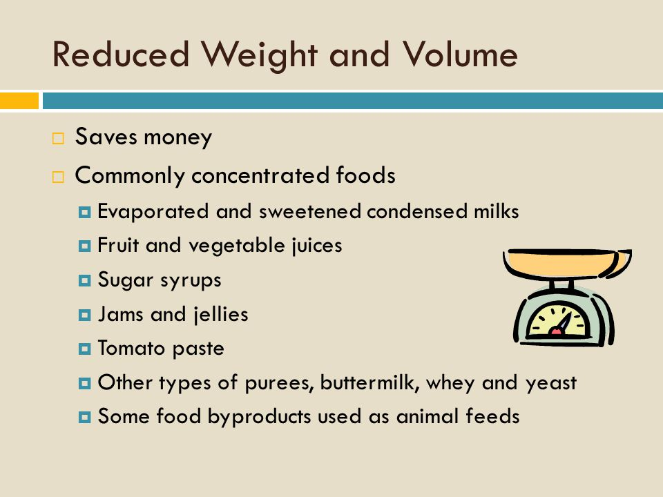 Reduced Weight and Volume  Saves money  Commonly concentrated foods  Evaporated and sweetened condensed milks  Fruit and vegetable juices  Sugar syrups  Jams and jellies  Tomato paste  Other types of purees, buttermilk, whey and yeast  Some food byproducts used as animal feeds