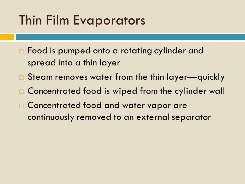 Thin Film Evaporators  Food is pumped onto a rotating cylinder and spread into a thin layer  Steam removes water from the thin layer—quickly  Concentrated food is wiped from the cylinder wall  Concentrated food and water vapor are continuously removed to an external separator