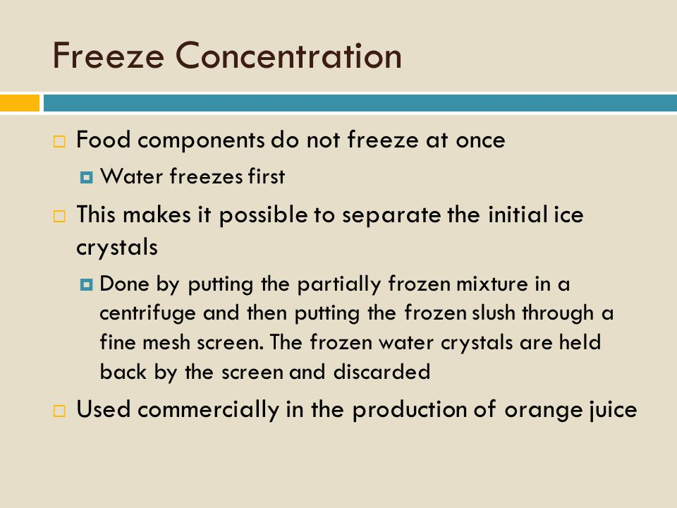 Freeze Concentration  Food components do not freeze at once  Water freezes first  This makes it possible to separate the initial ice crystals  Done by putting the partially frozen mixture in a centrifuge and then putting the frozen slush through a fine mesh screen.