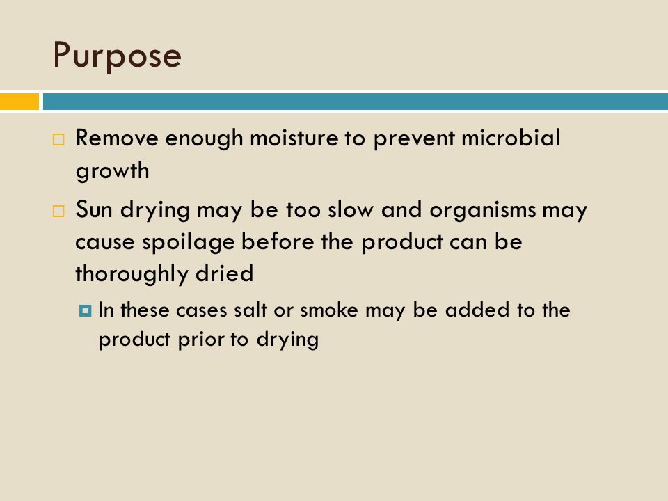 Purpose  Remove enough moisture to prevent microbial growth  Sun drying may be too slow and organisms may cause spoilage before the product can be thoroughly dried  In these cases salt or smoke may be added to the product prior to drying