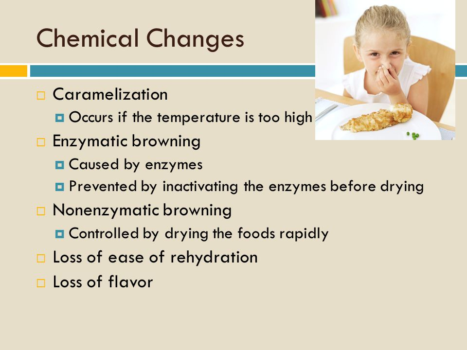 Chemical Changes  Caramelization  Occurs if the temperature is too high  Enzymatic browning  Caused by enzymes  Prevented by inactivating the enzymes before drying  Nonenzymatic browning  Controlled by drying the foods rapidly  Loss of ease of rehydration  Loss of flavor