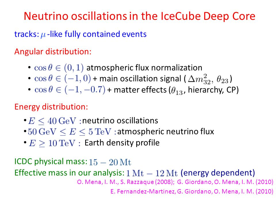Neutrino oscillations in the IceCube Deep Core tracks: -like fully contained events Angular distribution: Energy distribution: atmospheric flux normalization + main oscillation signal ( ) + matter effects (, hierarchy, CP) neutrino oscillations atmospheric neutrino flux Earth density profile ICDC physical mass: Effective mass in our analysis: (energy dependent) E.