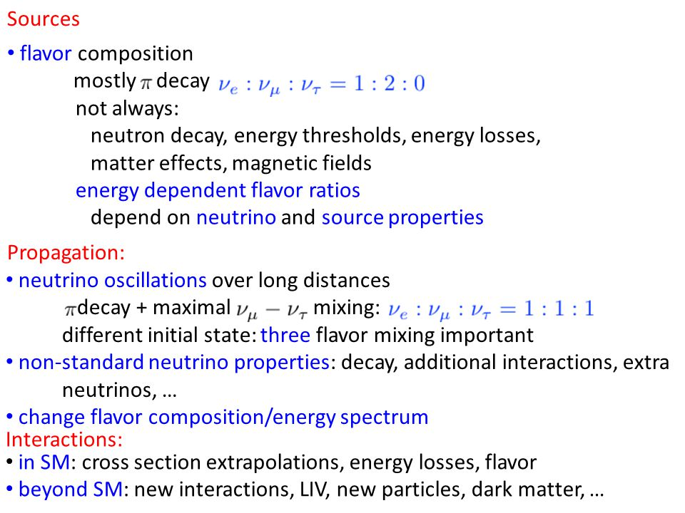 Sources Propagation: flavor composition mostly decay not always: neutron decay, energy thresholds, energy losses, matter effects, magnetic fields energy dependent flavor ratios depend on neutrino and source properties neutrino oscillations over long distances decay + maximal mixing: different initial state: three flavor mixing important non-standard neutrino properties: decay, additional interactions, extra neutrinos, … change flavor composition/energy spectrum Interactions: in SM: cross section extrapolations, energy losses, flavor beyond SM: new interactions, LIV, new particles, dark matter, …