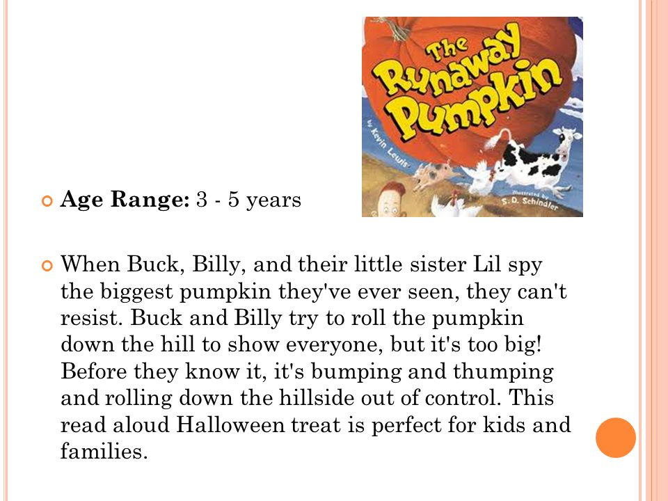 Age Range: 3 - 5 years When Buck, Billy, and their little sister Lil spy the biggest pumpkin they've ever seen, they can't resist. Buck and Billy try