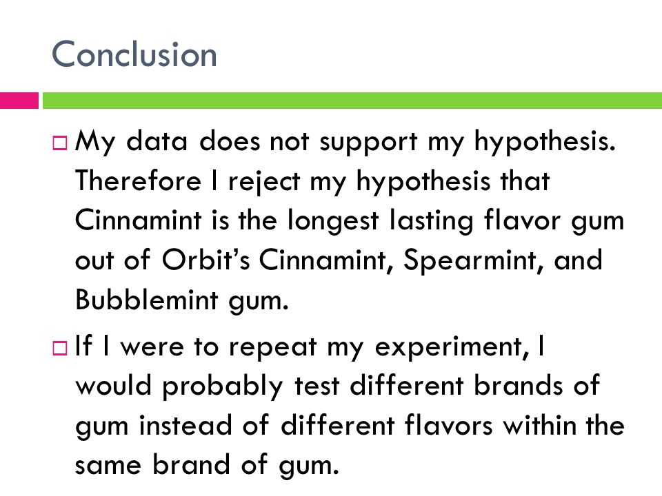 Conclusion  My data does not support my hypothesis. Therefore I reject my hypothesis that Cinnamint is the longest lasting flavor gum out of Orbit's