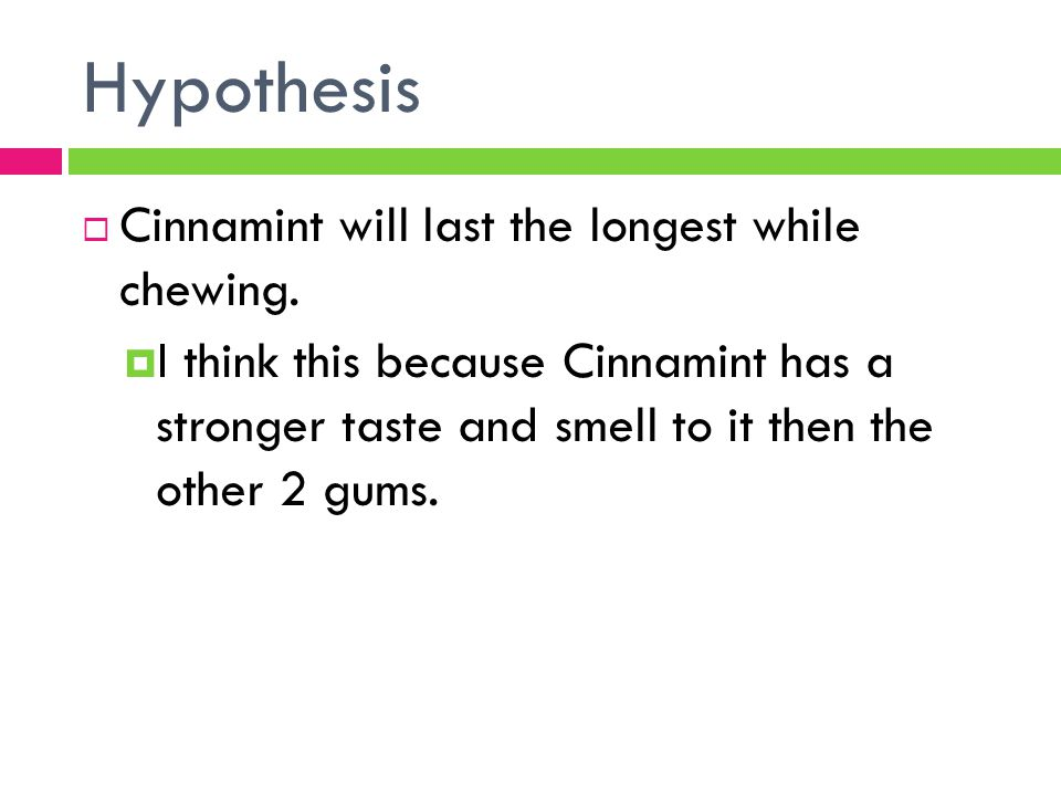Hypothesis  Cinnamint will last the longest while chewing.