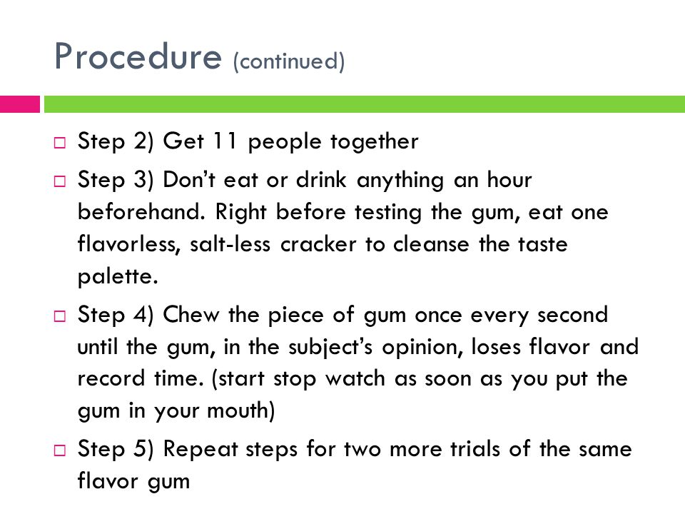 Procedure (continued)  Step 6) For the next 2 days, repeat the previous steps using different flavor gums.