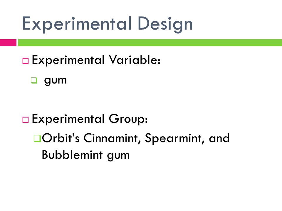 Experimental Design (continued)  Control Variables:  How many pieces of gum  The size of the pieces of gum  Having the wrapper off  The person chew once every second