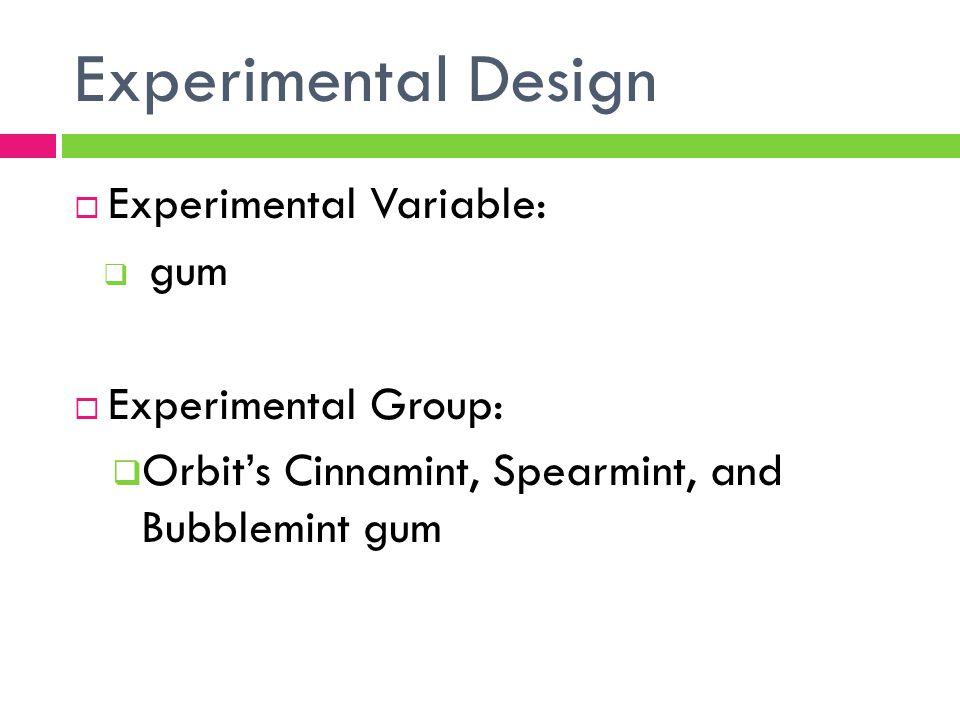 Experimental Design  Experimental Variable:  gum  Experimental Group:  Orbit's Cinnamint, Spearmint, and Bubblemint gum