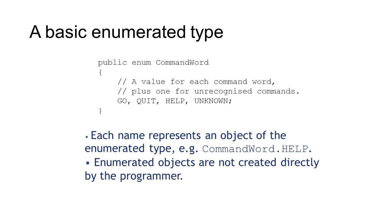 A basic enumerated type public enum CommandWord { // A value for each command word, // plus one for unrecognised commands.