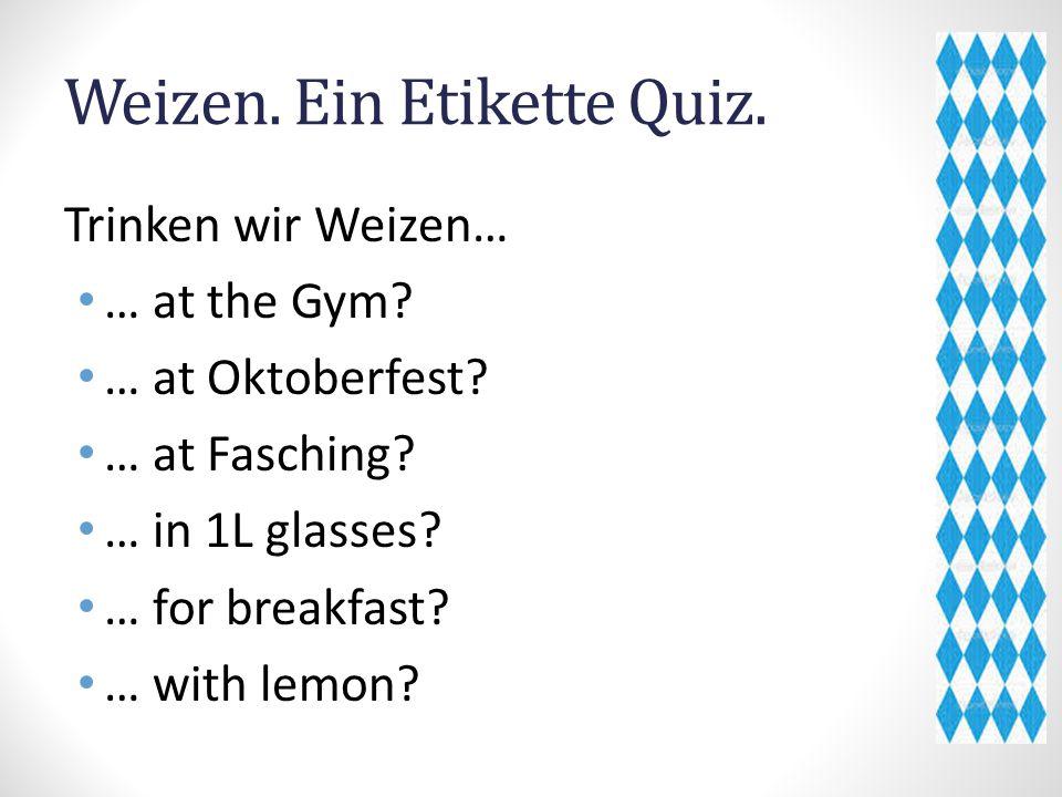Weizen.Ein Etikette Quiz. Trinken wir Weizen… … at the Gym.