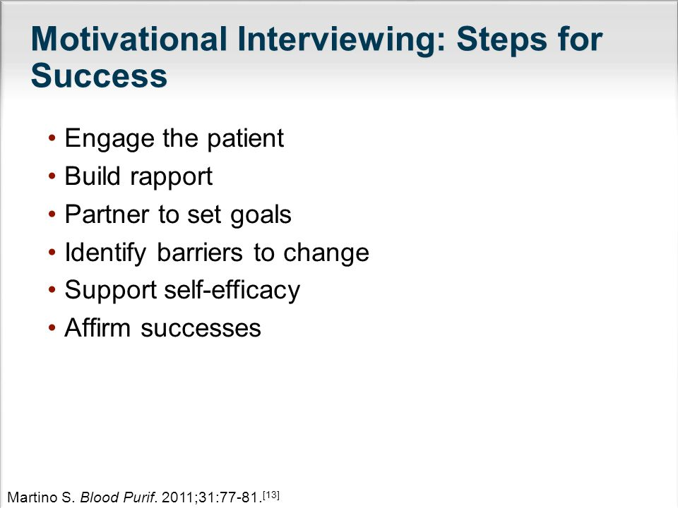Motivational Interviewing: Steps for Success Engage the patient Build rapport Partner to set goals Identify barriers to change Support self-efficacy Affirm successes Martino S.