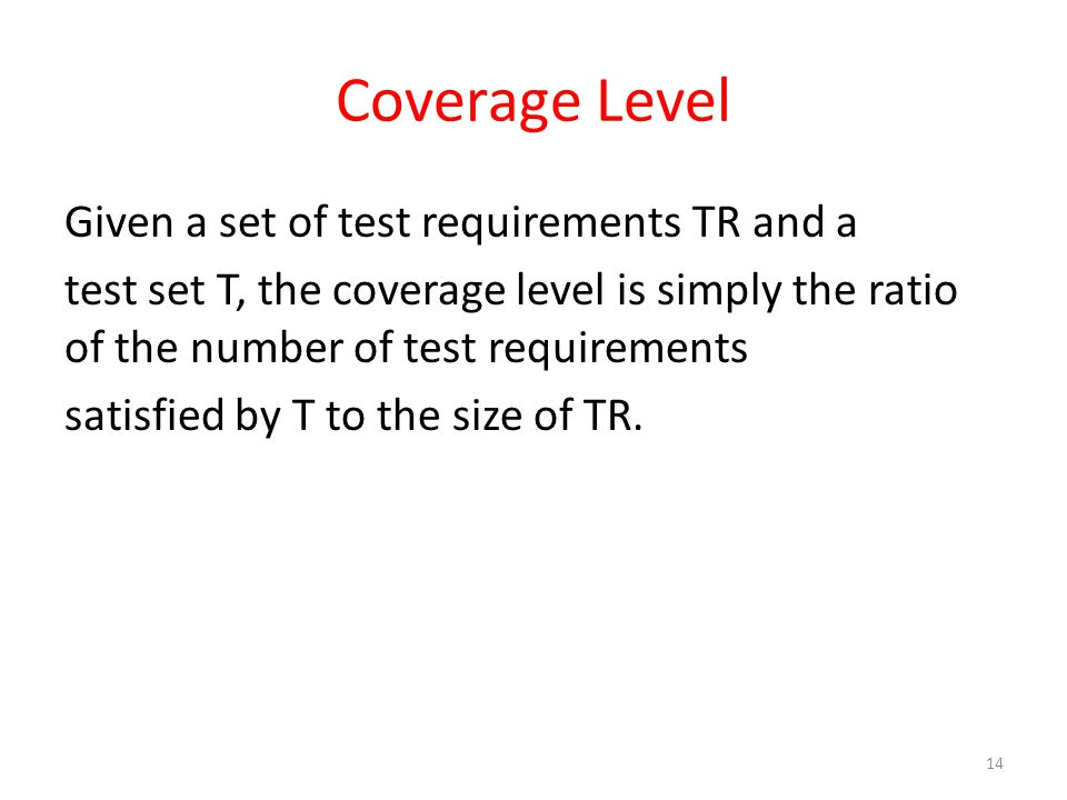 Coverage Level Given a set of test requirements TR and a test set T, the coverage level is simply the ratio of the number of test requirements satisfied by T to the size of TR.