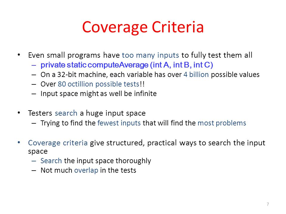 Coverage Criteria Even small programs have too many inputs to fully test them all – private static computeAverage (int A, int B, int C) – On a 32-bit machine, each variable has over 4 billion possible values – Over 80 octillion possible tests!.