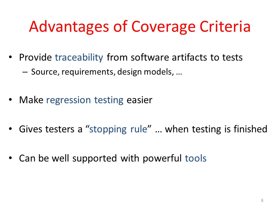Advantages of Coverage Criteria Provide traceability from software artifacts to tests – Source, requirements, design models, … Make regression testing easier Gives testers a stopping rule … when testing is finished Can be well supported with powerful tools 8