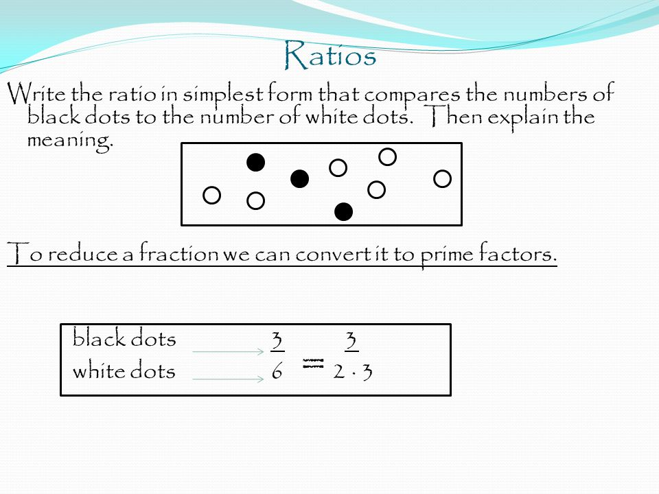Ratios Write the ratio in simplest form that compares the numbers of black dots to the number of white dots. Then explain the meaning. To reduce a fra