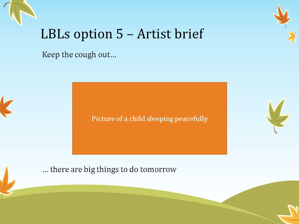 LBLs option 5 – Artist brief Keep the cough out… … there are big things to do tomorrow Picture of a child sleeping peacefully