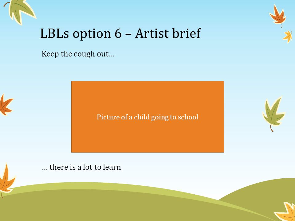 LBLs option 6 – Artist brief Keep the cough out… … there is a lot to learn Picture of a child going to school