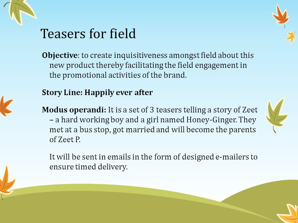 Teasers for field Objective: to create inquisitiveness amongst field about this new product thereby facilitating the field engagement in the promotion
