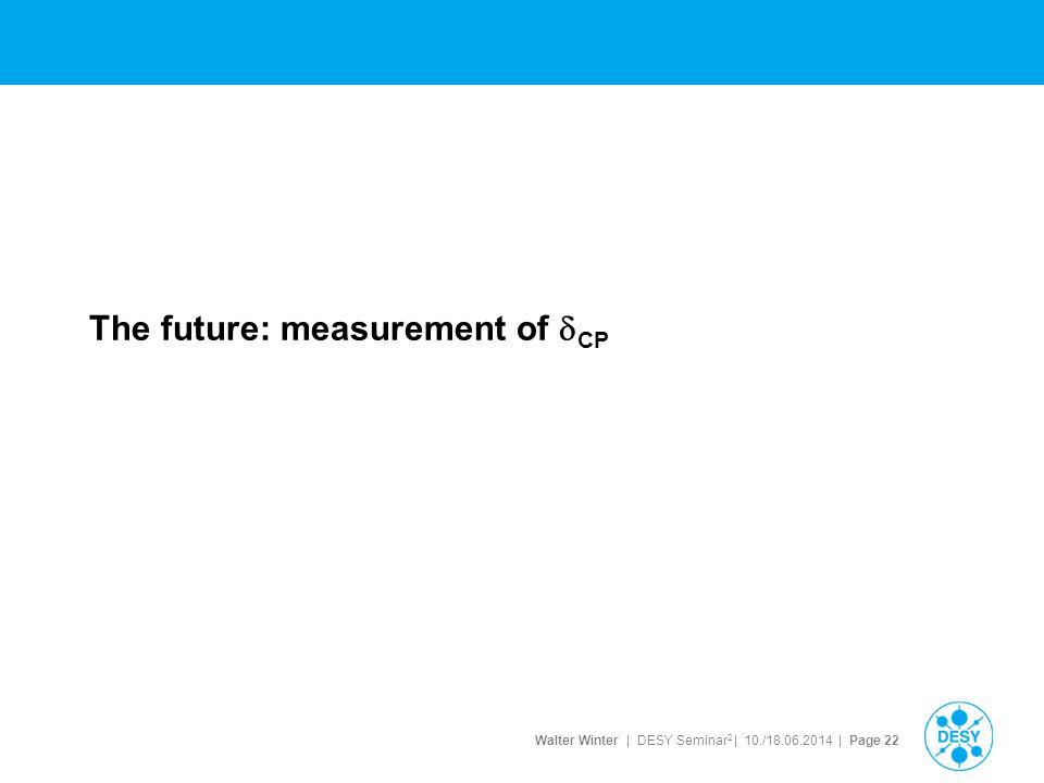 Walter Winter | DESY Seminar 2 | 10./18.06.2014 | Page 22 The future: measurement of  CP