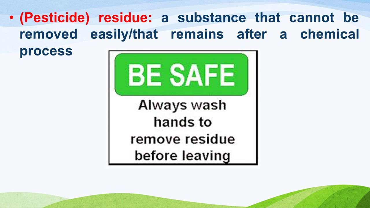(Pesticide) residue: a substance that cannot be removed easily/that remains after a chemical process