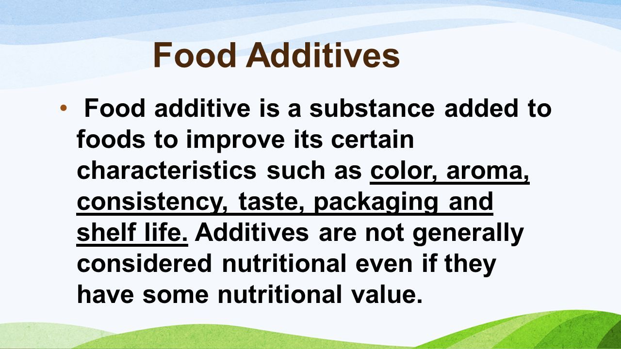 Food Additives Food additive is a substance added to foods to improve its certain characteristics such as color, aroma, consistency, taste, packaging and shelf life.