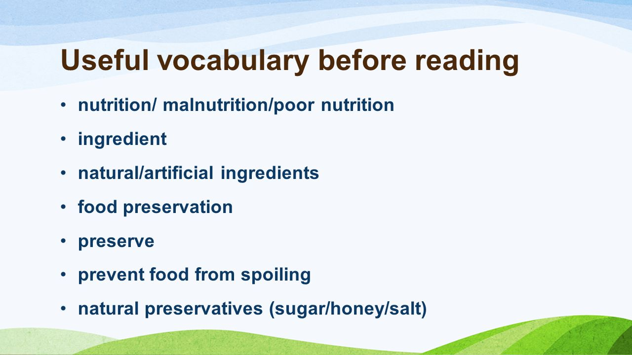 Useful vocabulary before reading nutrition/ malnutrition/poor nutrition ingredient natural/artificial ingredients food preservation preserve prevent food from spoiling natural preservatives (sugar/honey/salt)