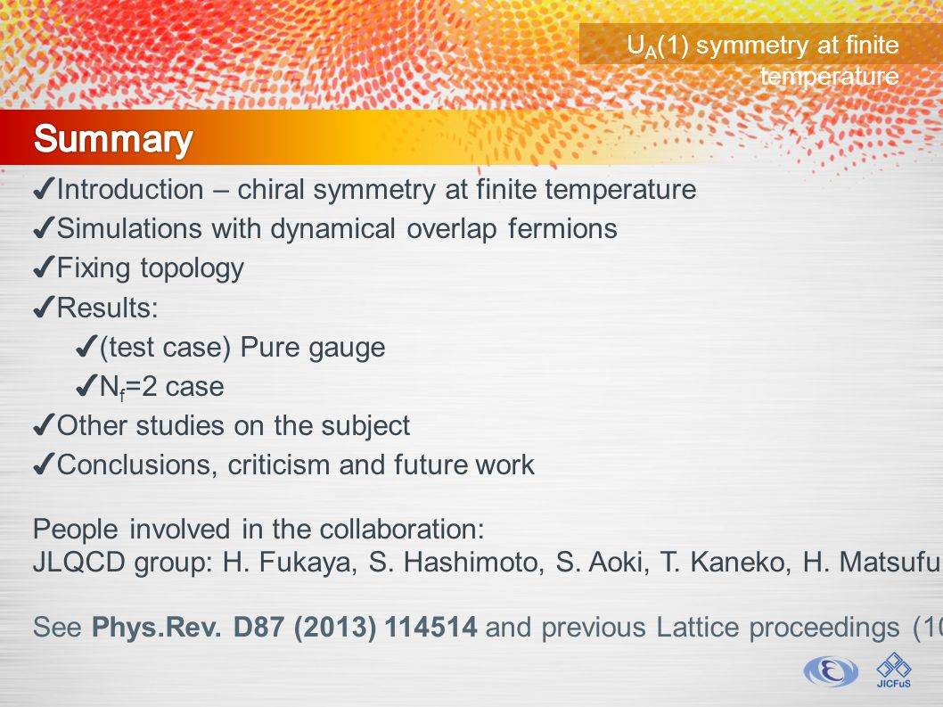 U A (1) symmetry at finite temperature ✔ Introduction – chiral symmetry at finite temperature ✔ Simulations with dynamical overlap fermions ✔ Fixing topology ✔ Results: ✔ (test case) Pure gauge ✔ N f =2 case ✔ Other studies on the subject ✔ Conclusions, criticism and future work People involved in the collaboration: JLQCD group: H.