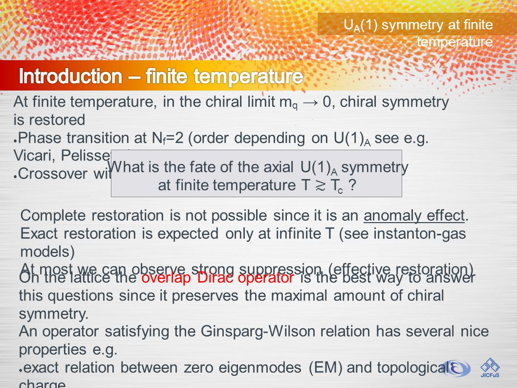 U A (1) symmetry at finite temperature At finite temperature, in the chiral limit m q → 0, chiral symmetry is restored ● Phase transition at N f =2 (order depending on U(1) A see e.g.