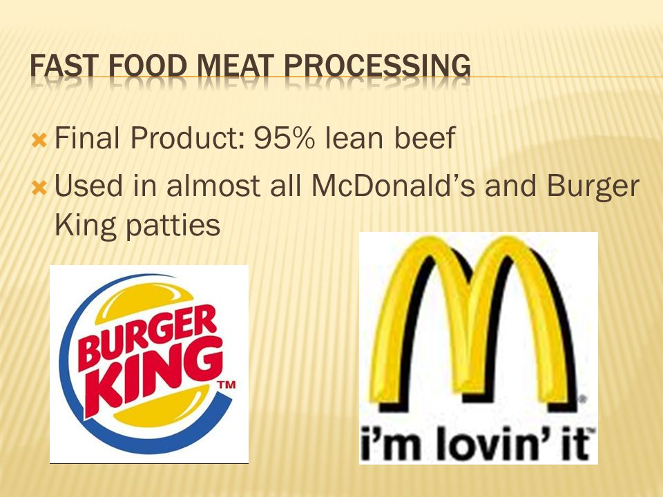  Final Product: 95% lean beef  Used in almost all McDonald's and Burger King patties