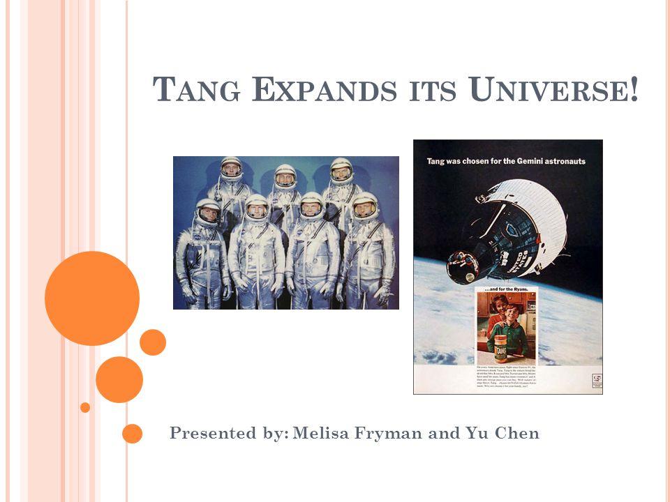 T ANG E XPANDS ITS U NIVERSE ! Presented by: Melisa Fryman and Yu Chen