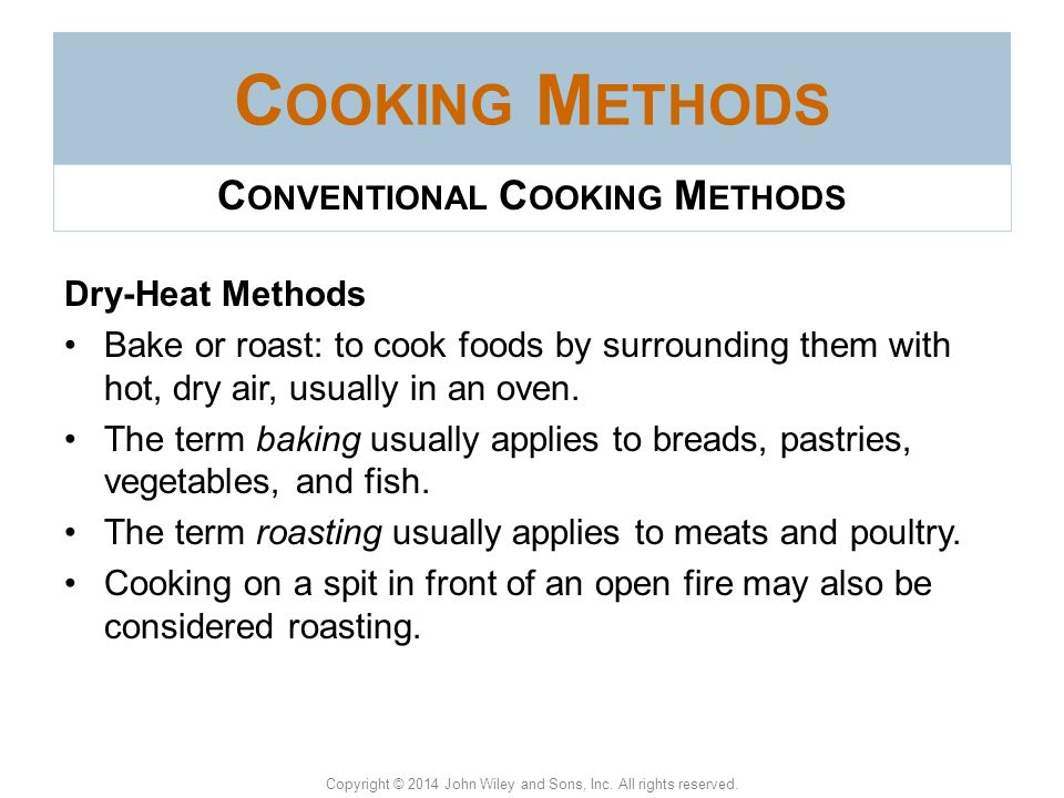 Copyright © 2014 John Wiley and Sons, Inc. All rights reserved. C OOKING M ETHODS Cooking methods are classified as moist heat or dry heat. Moist-heat